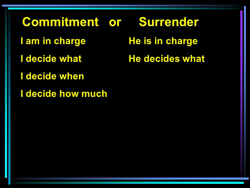 Commitment or Surrender I am in charge He is in charge I decide what He decides what I decide when I decide how much