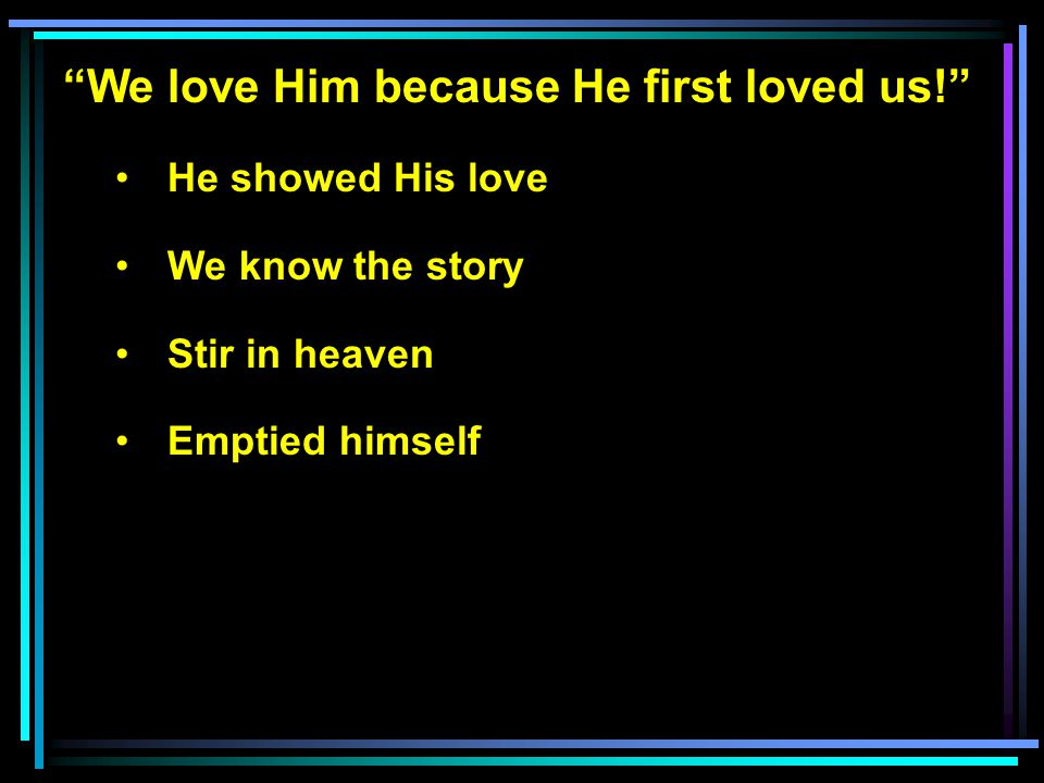 We love Him because He first loved us! He showed His love We know the story Stir in heaven Emptied himself