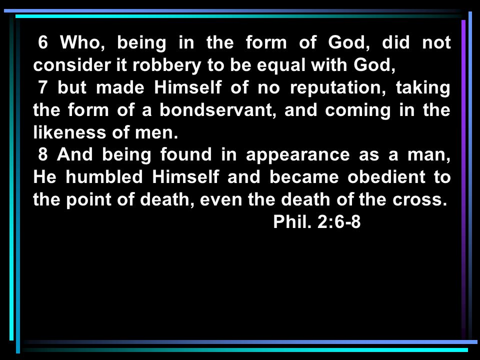 6 Who, being in the form of God, did not consider it robbery to be equal with God, 7 but made Himself of no reputation, taking the form of a bondservant, and coming in the likeness of men.