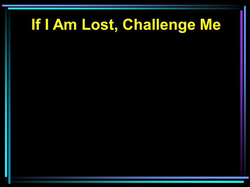 If I Am Lost, Challenge Me