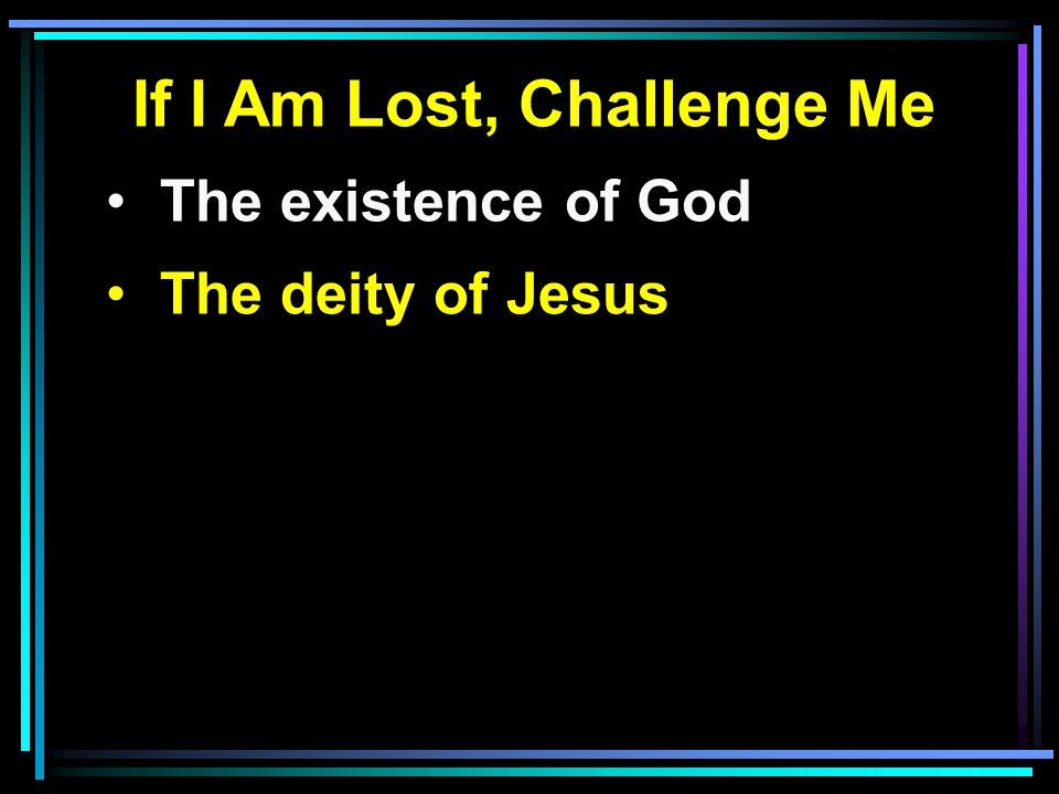 If I Am Lost, Challenge Me The existence of God The deity of Jesus