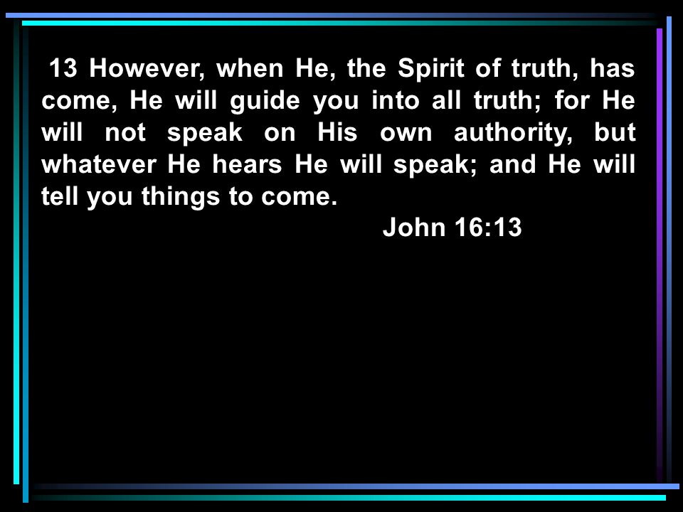 13 However, when He, the Spirit of truth, has come, He will guide you into all truth; for He will not speak on His own authority, but whatever He hear