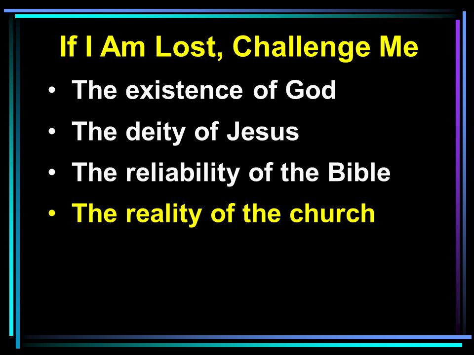 If I Am Lost, Challenge Me The existence of God The deity of Jesus The reliability of the Bible The reality of the church