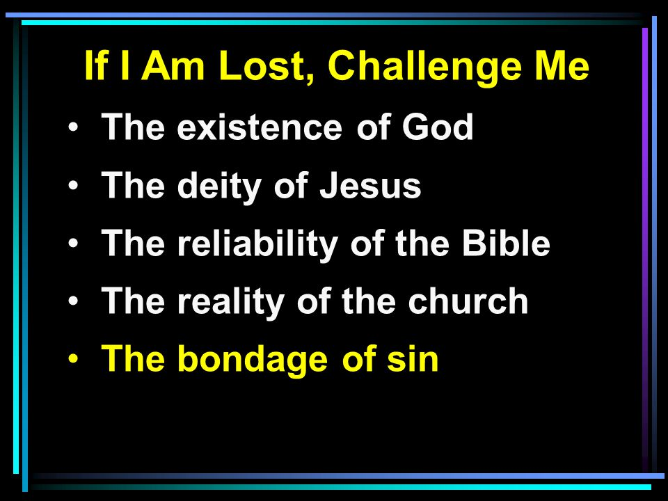 If I Am Lost, Challenge Me The existence of God The deity of Jesus The reliability of the Bible The reality of the church The bondage of sin