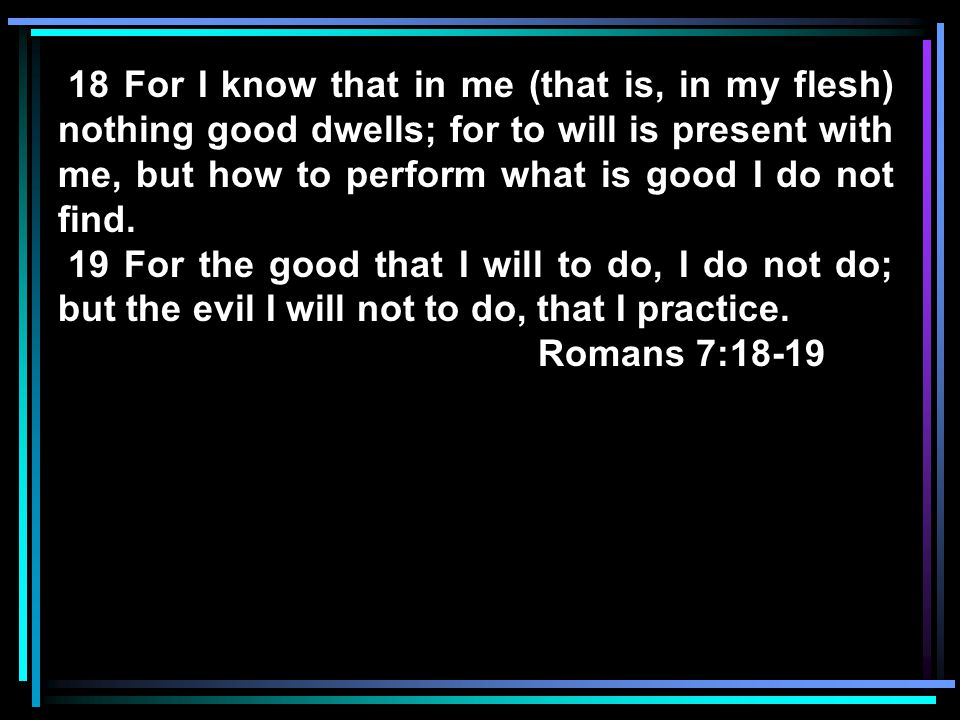18 For I know that in me (that is, in my flesh) nothing good dwells; for to will is present with me, but how to perform what is good I do not find. 19