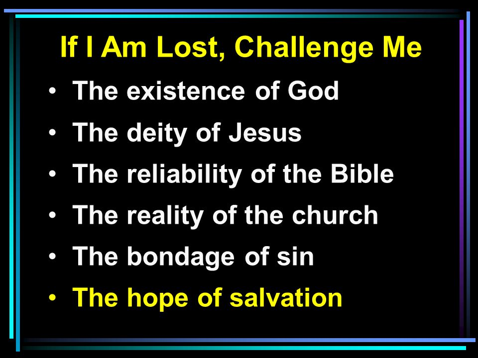 If I Am Lost, Challenge Me The existence of God The deity of Jesus The reliability of the Bible The reality of the church The bondage of sin The hope