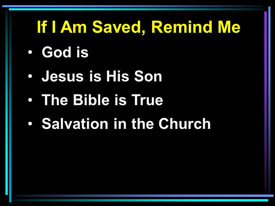 If I Am Saved, Remind Me God is Jesus is His Son The Bible is True Salvation in the Church