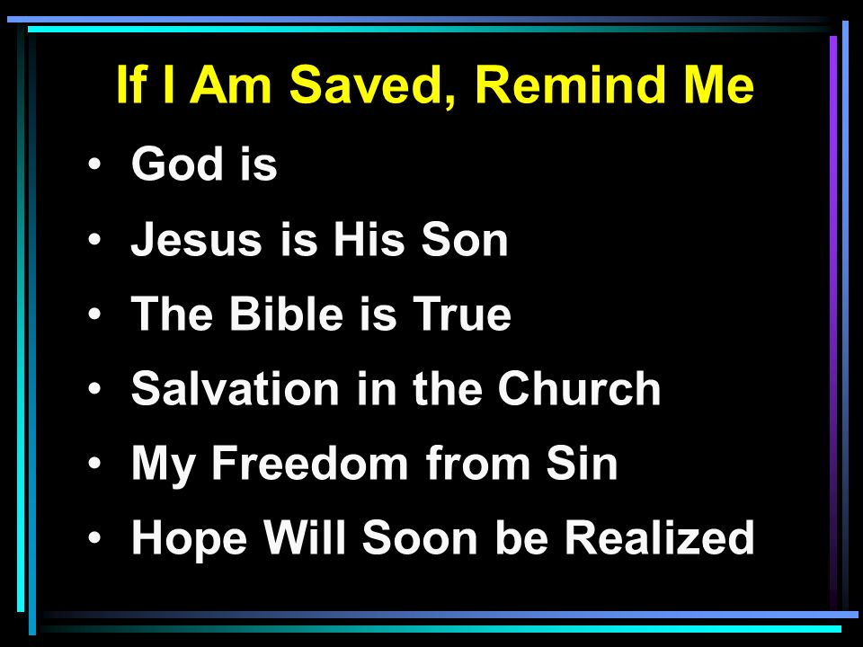 If I Am Saved, Remind Me God is Jesus is His Son The Bible is True Salvation in the Church My Freedom from Sin Hope Will Soon be Realized
