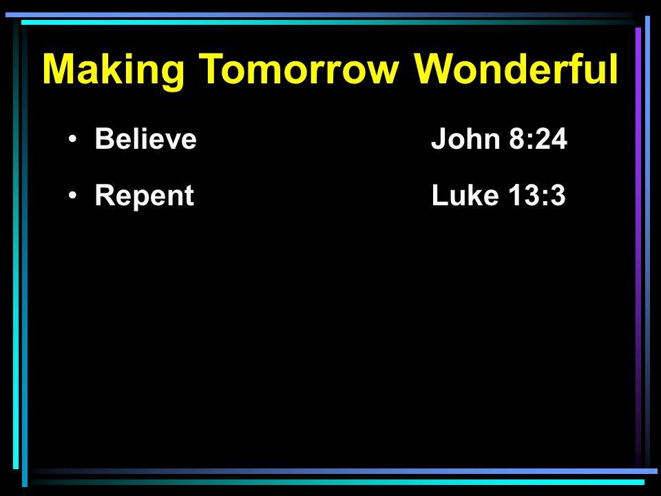 Making Tomorrow Wonderful Believe John 8:24 RepentLuke 13:3