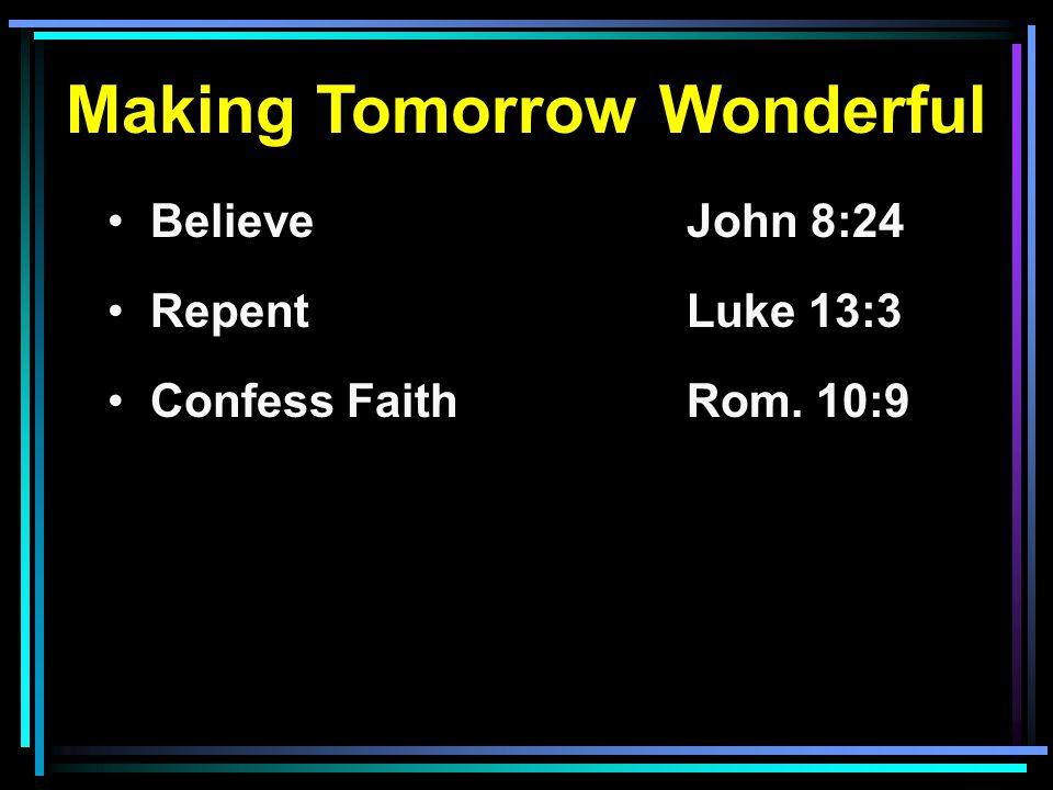 Making Tomorrow Wonderful Believe John 8:24 RepentLuke 13:3 Confess FaithRom. 10:9