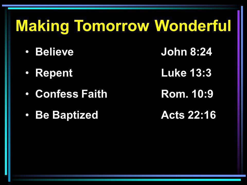 Making Tomorrow Wonderful Believe John 8:24 RepentLuke 13:3 Confess FaithRom. 10:9 Be BaptizedActs 22:16