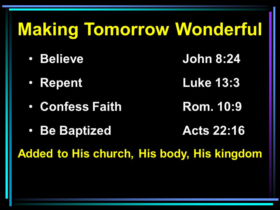 Making Tomorrow Wonderful Believe John 8:24 RepentLuke 13:3 Confess FaithRom. 10:9 Be BaptizedActs 22:16 Added to His church, His body, His kingdom