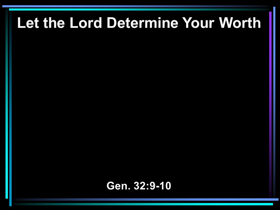 Let the Lord Determine Your Worth Gen. 32:9-10