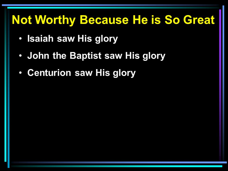 Not Worthy Because He is So Great Isaiah saw His glory John the Baptist saw His glory Centurion saw His glory