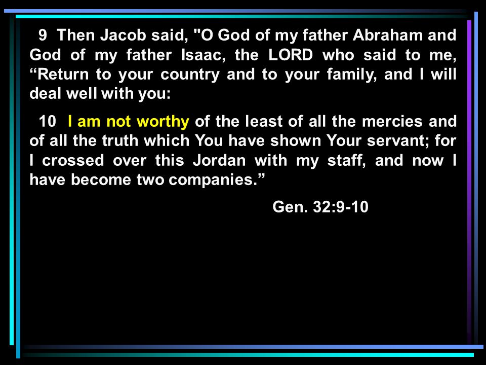 9 Then Jacob said, O God of my father Abraham and God of my father Isaac, the LORD who said to me, Return to your country and to your family, and I will deal well with you: 10 I am not worthy of the least of all the mercies and of all the truth which You have shown Your servant; for I crossed over this Jordan with my staff, and now I have become two companies. Gen.