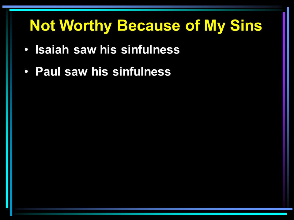 Not Worthy Because of My Sins Isaiah saw his sinfulness Paul saw his sinfulness