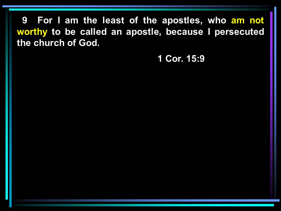 9 For I am the least of the apostles, who am not worthy to be called an apostle, because I persecuted the church of God.