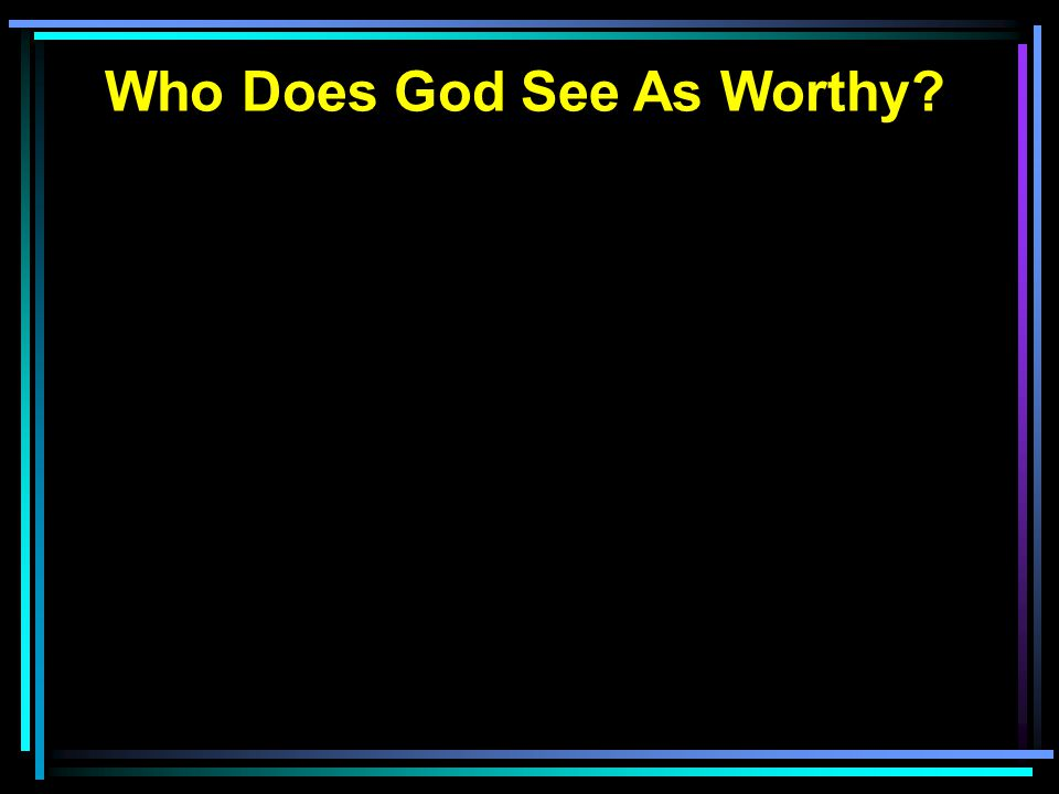 Who Does God See As Worthy?