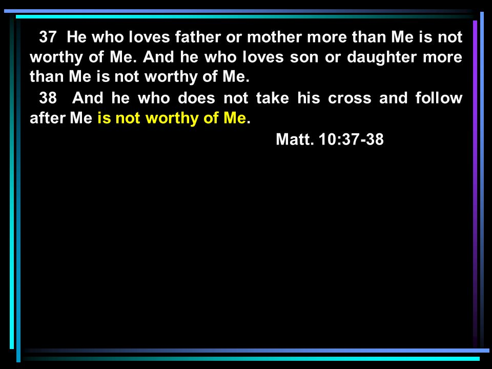 37 He who loves father or mother more than Me is not worthy of Me.