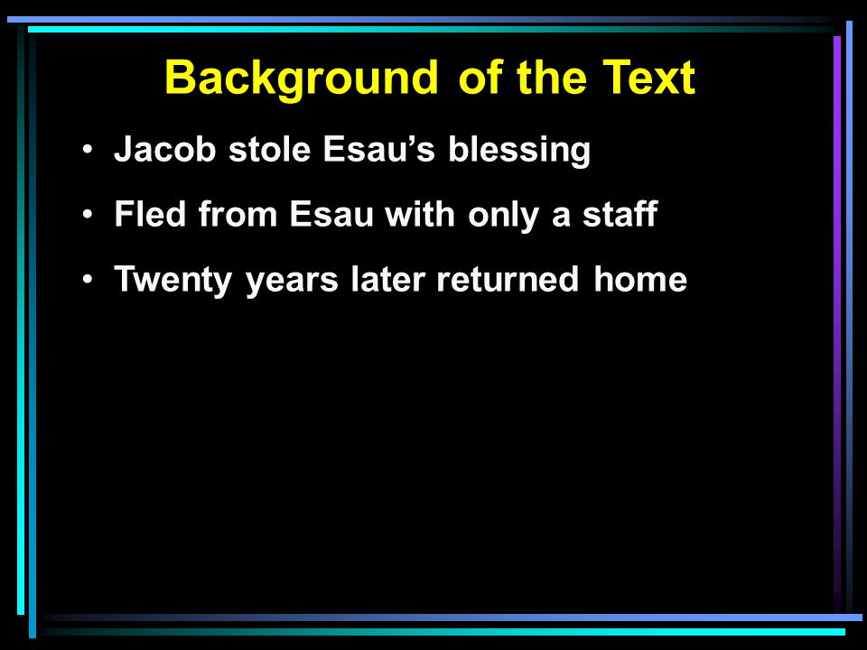 Background of the Text Jacob stole Esau's blessing Fled from Esau with only a staff Twenty years later returned home