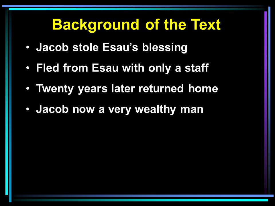 Background of the Text Jacob stole Esau's blessing Fled from Esau with only a staff Twenty years later returned home Jacob now a very wealthy man