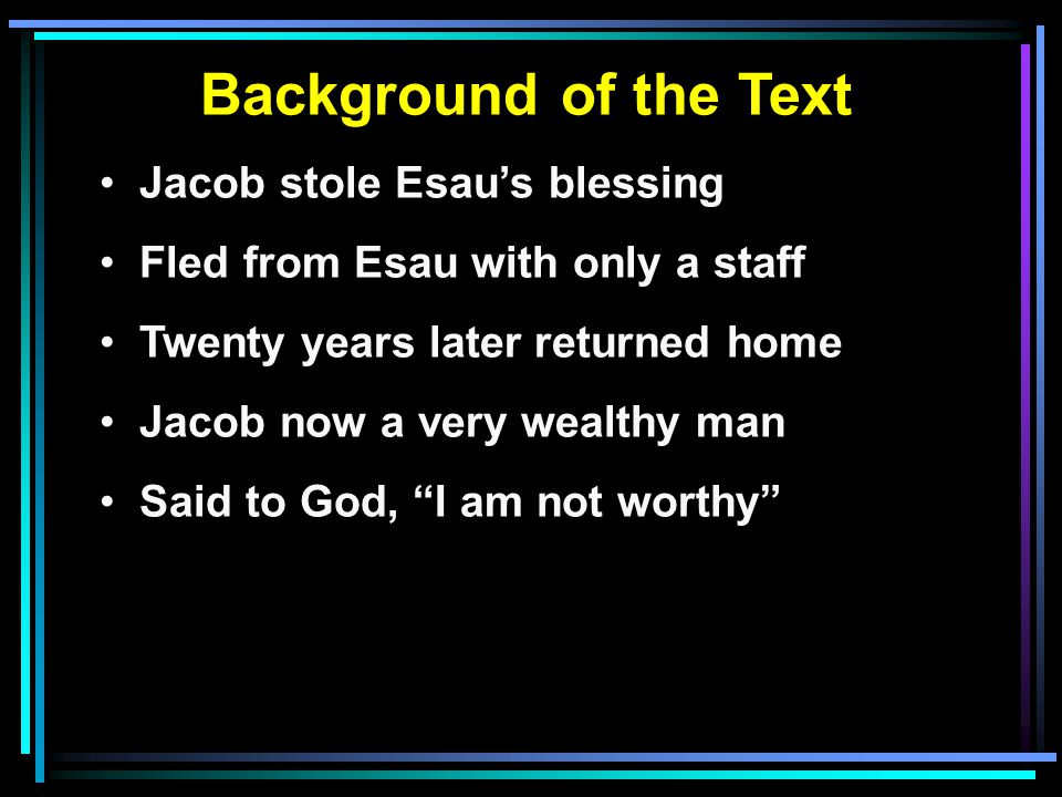 Background of the Text Jacob stole Esau's blessing Fled from Esau with only a staff Twenty years later returned home Jacob now a very wealthy man Said to God, I am not worthy