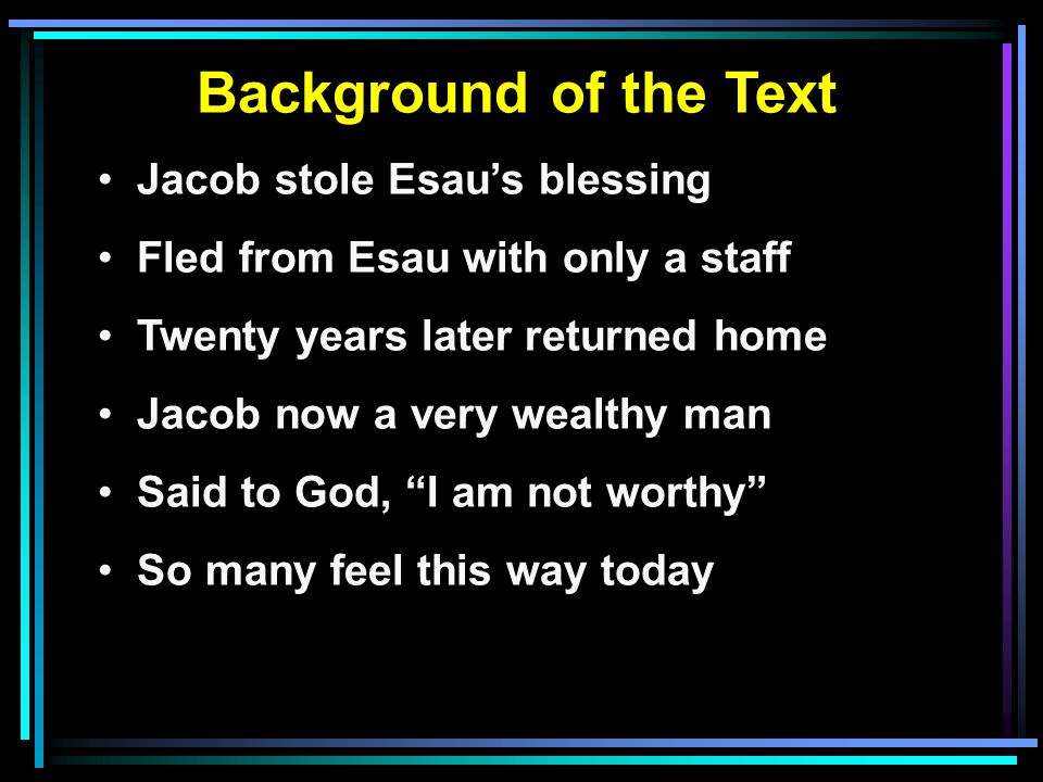 Background of the Text Jacob stole Esau's blessing Fled from Esau with only a staff Twenty years later returned home Jacob now a very wealthy man Said to God, I am not worthy So many feel this way today