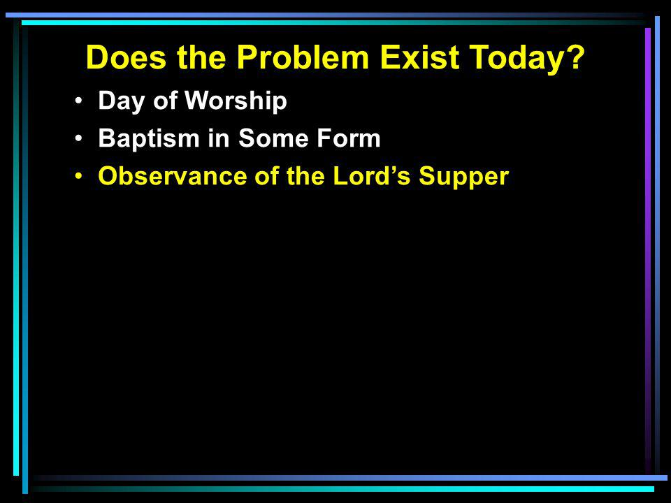 Does the Problem Exist Today? Day of Worship Baptism in Some Form Observance of the Lord's Supper