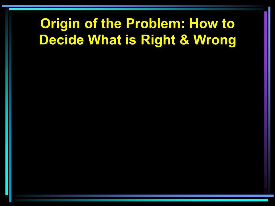 Origin of the Problem: How to Decide What is Right & Wrong