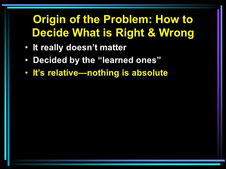Origin of the Problem: How to Decide What is Right & Wrong It really doesn't matter Decided by the learned ones It's relative—nothing is absolute