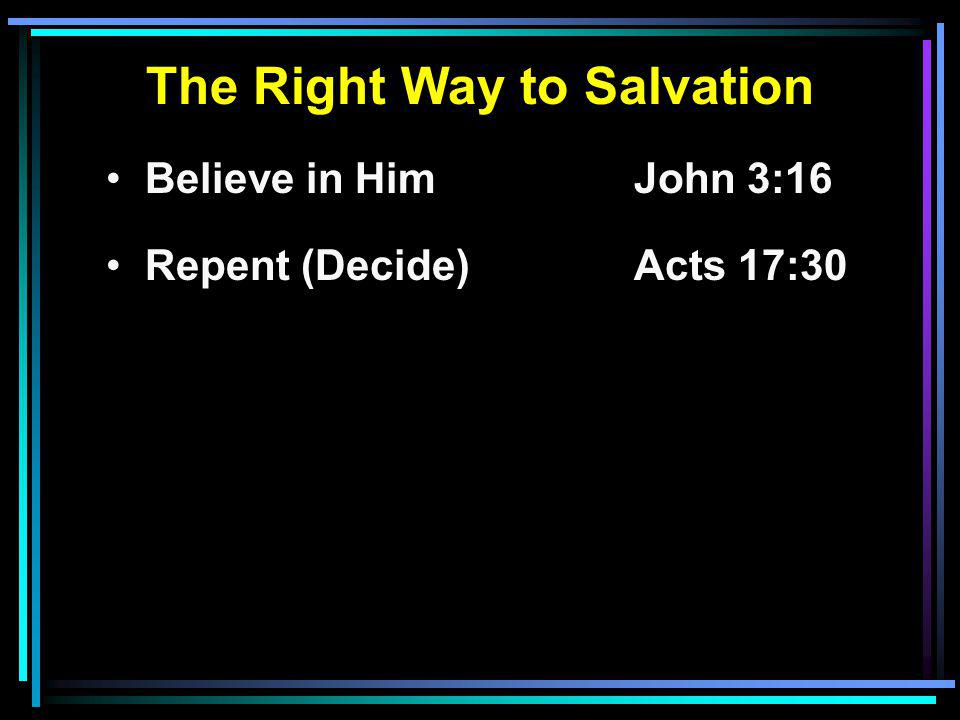 The Right Way to Salvation Believe in HimJohn 3:16 Repent (Decide)Acts 17:30