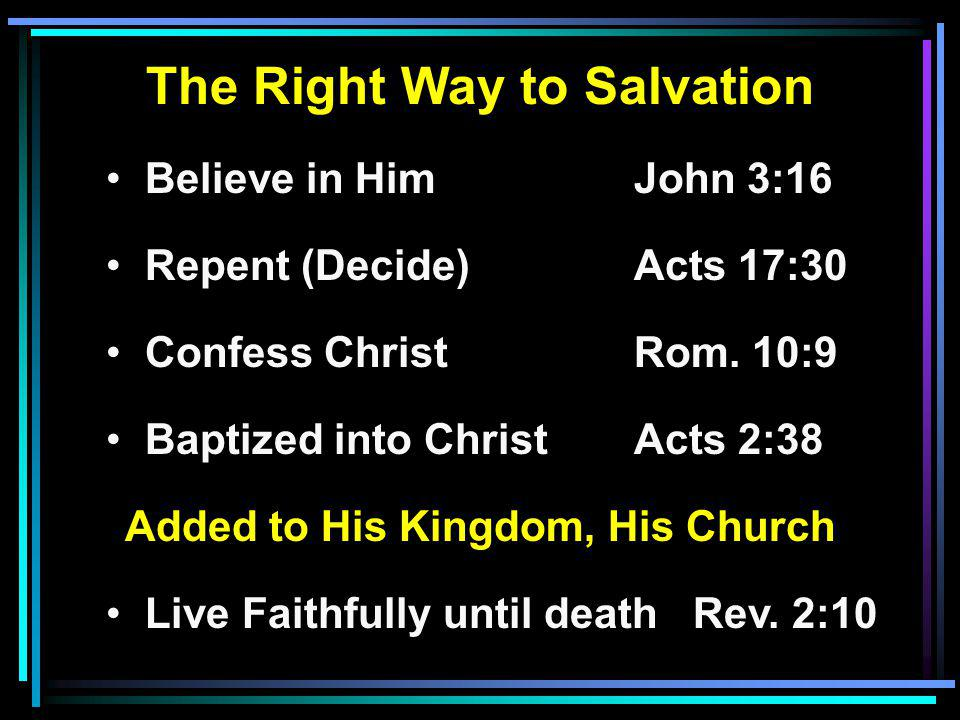 The Right Way to Salvation Believe in HimJohn 3:16 Repent (Decide)Acts 17:30 Confess ChristRom.