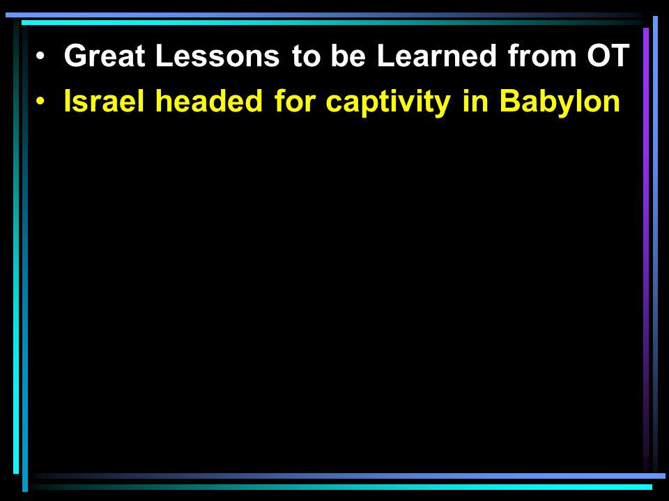 Great Lessons to be Learned from OT Israel headed for captivity in Babylon The problem—unable to decide what was right and what was wrong