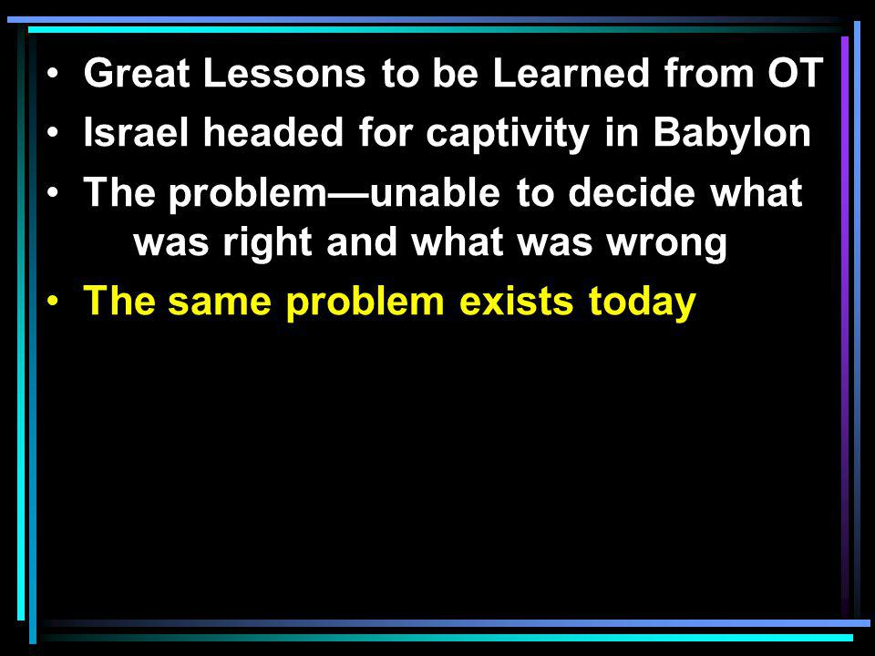 Great Lessons to be Learned from OT Israel headed for captivity in Babylon The problem—unable to decide what was right and what was wrong The same problem exists today