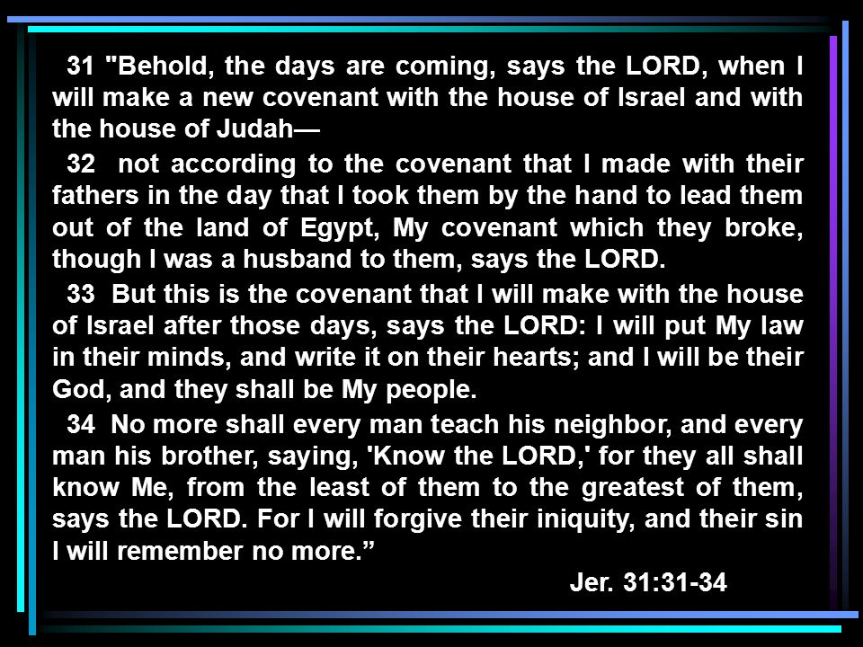 31 Behold, the days are coming, says the LORD, when I will make a new covenant with the house of Israel and with the house of Judah— 32 not according to the covenant that I made with their fathers in the day that I took them by the hand to lead them out of the land of Egypt, My covenant which they broke, though I was a husband to them, says the LORD.