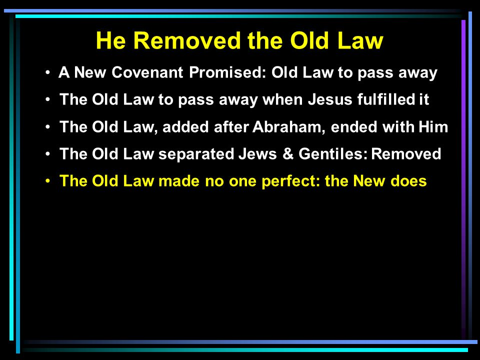 He Removed the Old Law A New Covenant Promised: Old Law to pass away The Old Law to pass away when Jesus fulfilled it The Old Law, added after Abraham, ended with Him The Old Law separated Jews & Gentiles: Removed The Old Law made no one perfect: the New does