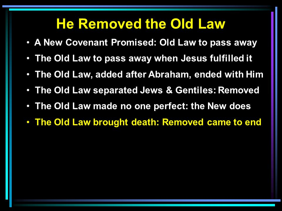 He Removed the Old Law A New Covenant Promised: Old Law to pass away The Old Law to pass away when Jesus fulfilled it The Old Law, added after Abraham, ended with Him The Old Law separated Jews & Gentiles: Removed The Old Law made no one perfect: the New does The Old Law brought death: Removed came to end
