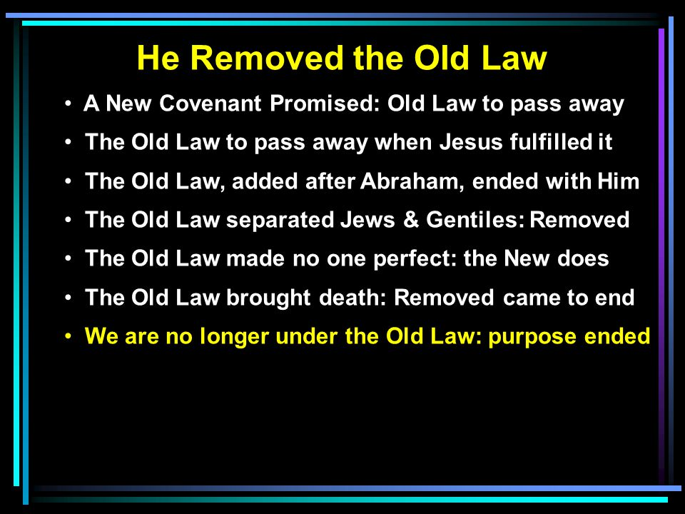 He Removed the Old Law A New Covenant Promised: Old Law to pass away The Old Law to pass away when Jesus fulfilled it The Old Law, added after Abraham, ended with Him The Old Law separated Jews & Gentiles: Removed The Old Law made no one perfect: the New does The Old Law brought death: Removed came to end We are no longer under the Old Law: purpose ended