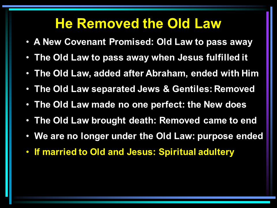 He Removed the Old Law A New Covenant Promised: Old Law to pass away The Old Law to pass away when Jesus fulfilled it The Old Law, added after Abraham, ended with Him The Old Law separated Jews & Gentiles: Removed The Old Law made no one perfect: the New does The Old Law brought death: Removed came to end We are no longer under the Old Law: purpose ended If married to Old and Jesus: Spiritual adultery