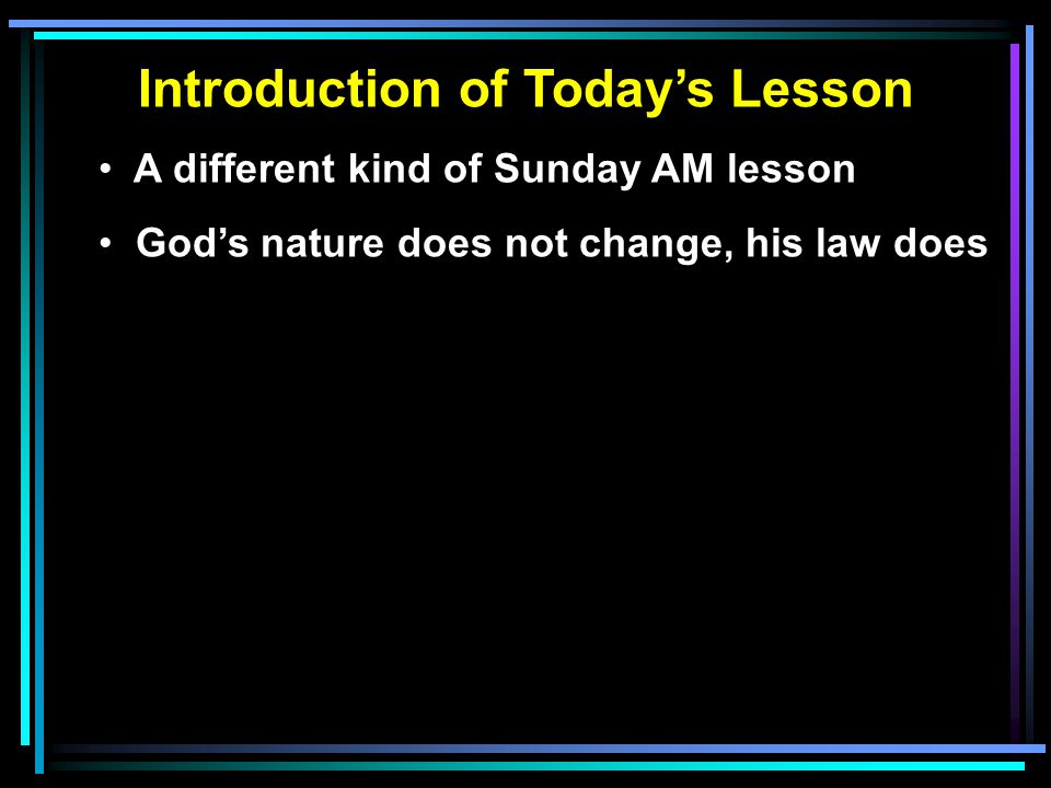 Introduction of Today's Lesson A different kind of Sunday AM lesson God's nature does not change, his law does