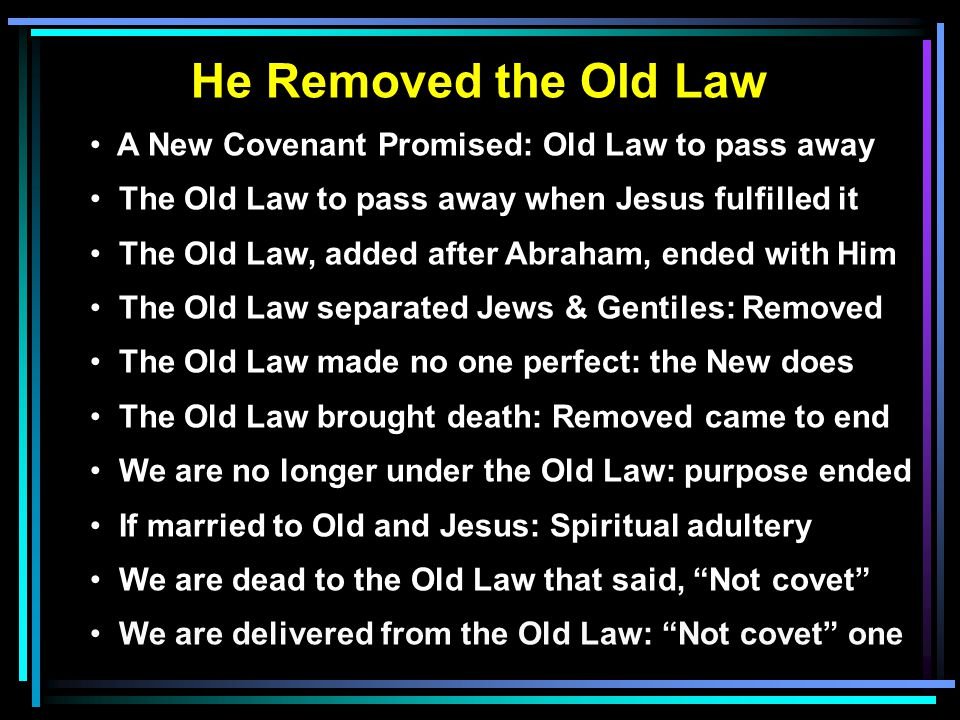 He Removed the Old Law A New Covenant Promised: Old Law to pass away The Old Law to pass away when Jesus fulfilled it The Old Law, added after Abraham, ended with Him The Old Law separated Jews & Gentiles: Removed The Old Law made no one perfect: the New does The Old Law brought death: Removed came to end We are no longer under the Old Law: purpose ended If married to Old and Jesus: Spiritual adultery We are dead to the Old Law that said, Not covet We are delivered from the Old Law: Not covet one