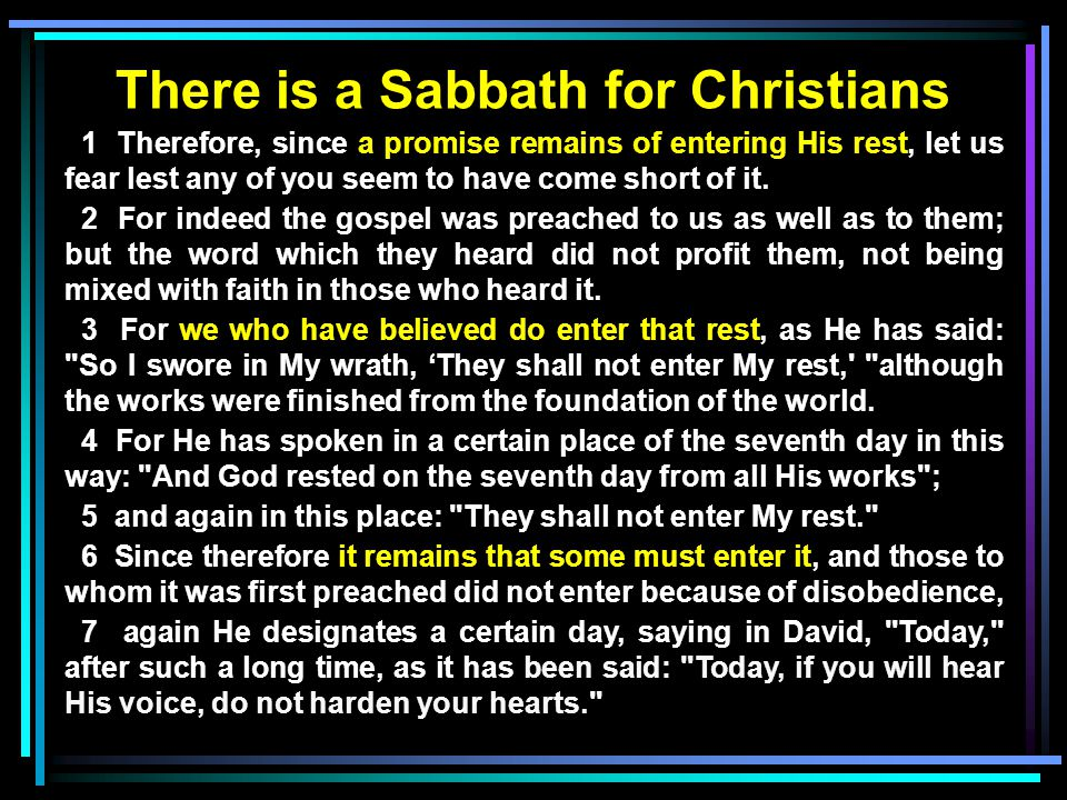 There is a Sabbath for Christians 1 Therefore, since a promise remains of entering His rest, let us fear lest any of you seem to have come short of it.