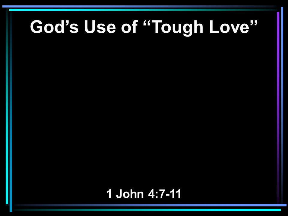 God's Use of Tough Love 1 John 4:7-11