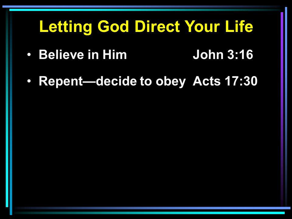 Letting God Direct Your Life Believe in HimJohn 3:16 Repent—decide to obeyActs 17:30