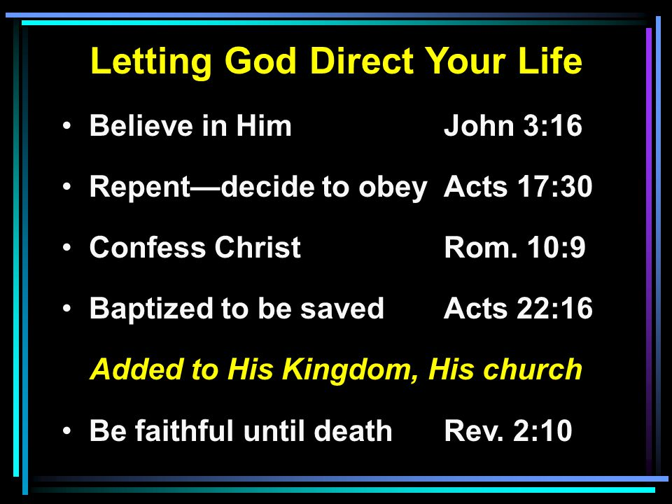 Letting God Direct Your Life Believe in HimJohn 3:16 Repent—decide to obeyActs 17:30 Confess ChristRom.