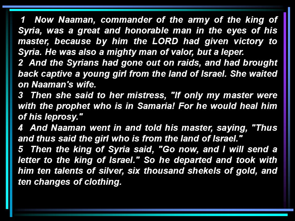 6 Then he brought the letter to the king of Israel, which said, Now be advised, when this letter comes to you, that I have sent Naaman my servant to you, that you may heal him of his leprosy.