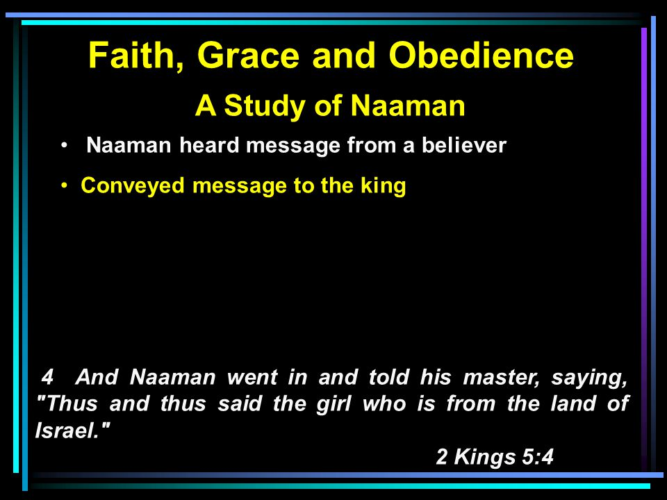 Faith, Grace and Obedience A Study of Naaman Naaman heard message from a believer Conveyed message to the king King/Naaman went to wrong source 5 Then the king of Syria said, Go now, and I will send a letter to the king of Israel. So he departed and took with him ten talents of silver, six thousand shekels of gold, and ten changes of clothing.