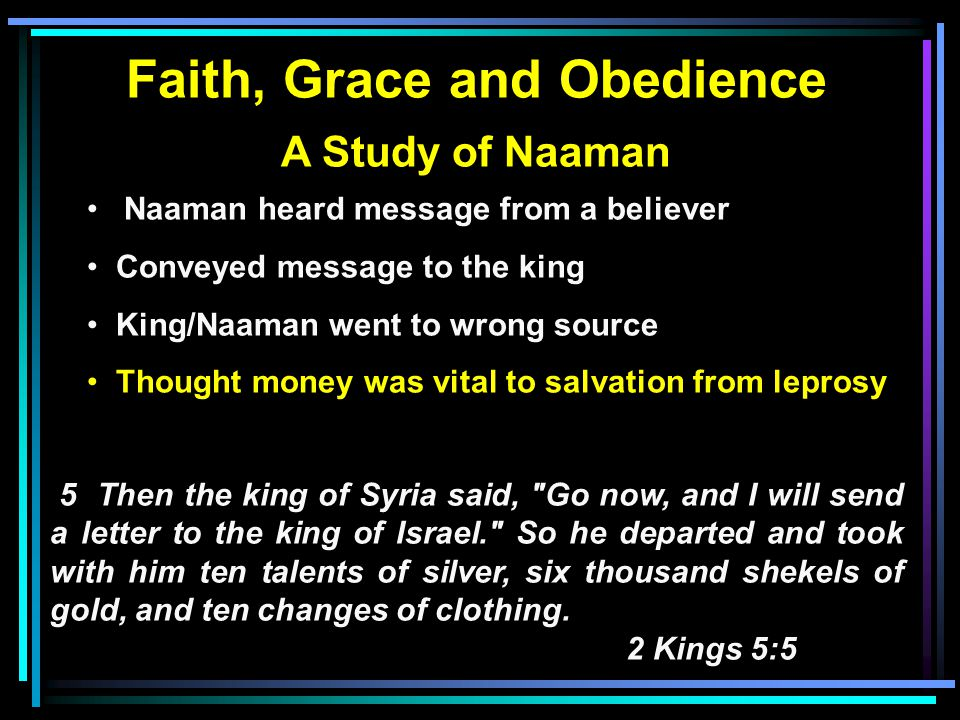 Faith, Grace and Obedience A Study of Naaman Naaman heard message from a believer Conveyed message to the king King/Naaman went to wrong source Thought money was vital to salvation from leprosy 5 Then the king of Syria said, Go now, and I will send a letter to the king of Israel. So he departed and took with him ten talents of silver, six thousand shekels of gold, and ten changes of clothing.