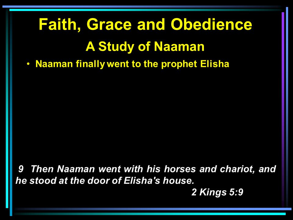 Faith, Grace and Obedience A Study of Naaman Naaman finally went to the prophet Elisha Elisha's servant delivered the message 10 And Elisha sent a messenger to him, saying, Go and wash in the Jordan seven times, and your flesh shall be restored to you, and you shall be clean. 2 Kings 5:10