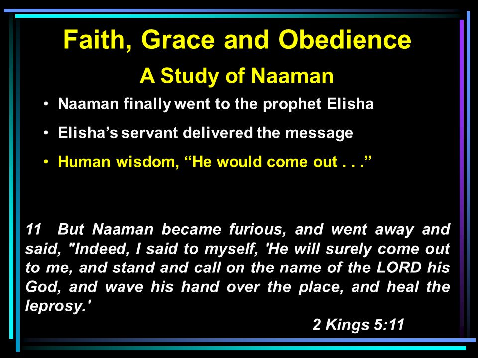 Faith, Grace and Obedience A Study of Naaman Naaman finally went to the prophet Elisha Elisha's servant delivered the message Human wisdom, He would come out... 11 But Naaman became furious, and went away and said, Indeed, I said to myself, He will surely come out to me, and stand and call on the name of the LORD his God, and wave his hand over the place, and heal the leprosy. 2 Kings 5:11